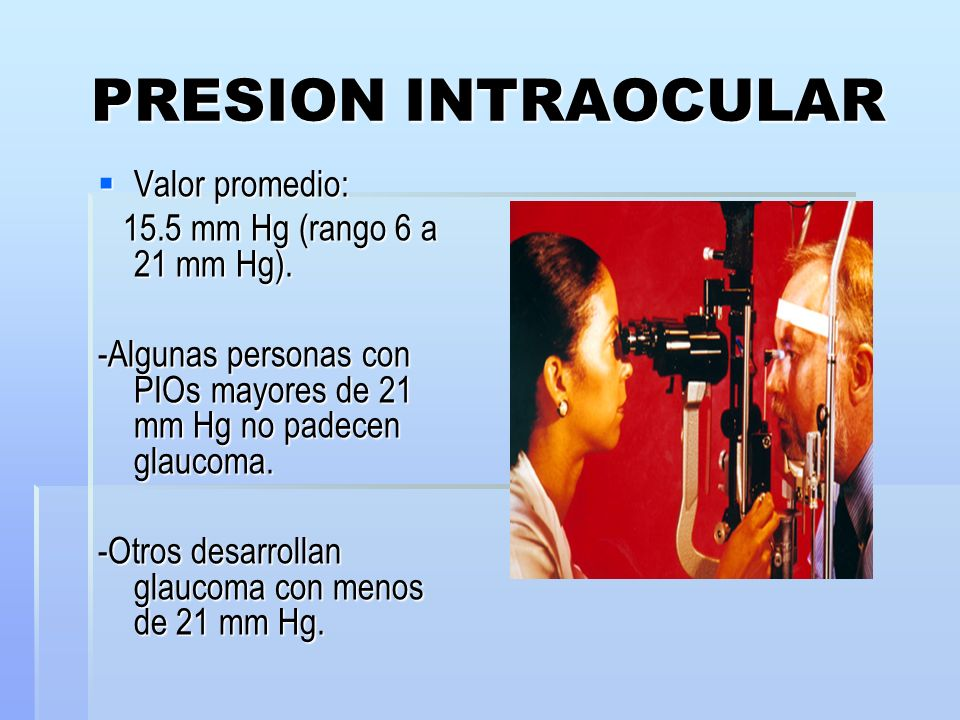 PRESION INTRAOCULAR Valor promedio: 15.5 mm Hg (rango 6 a 21 mm Hg).