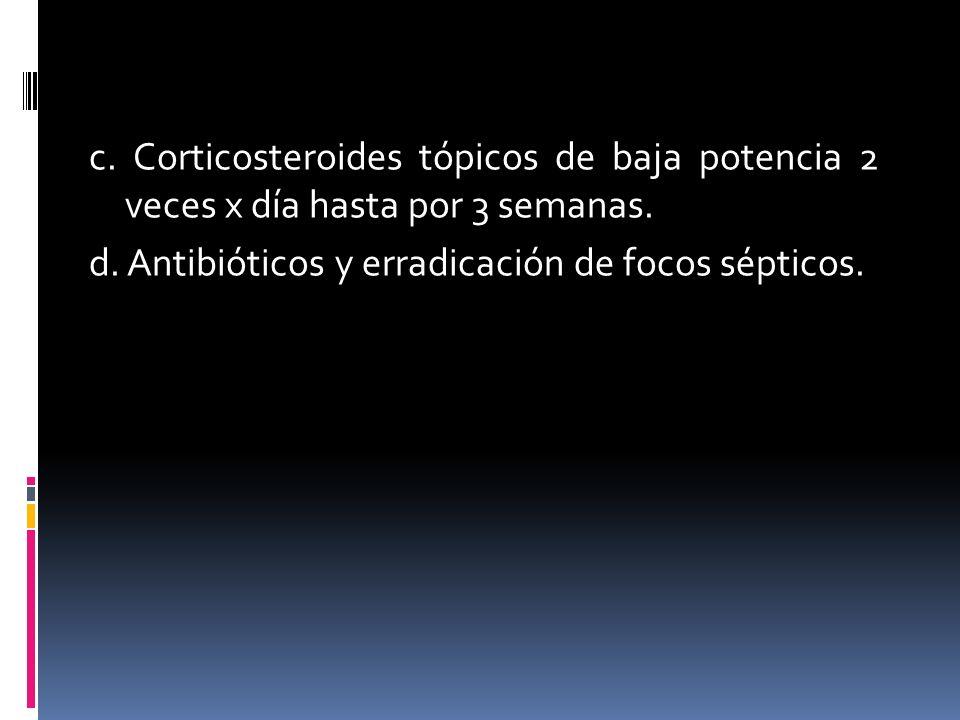 c.Corticosteroides tópicos de baja potencia 2 veces x día hasta por 3 semanas.