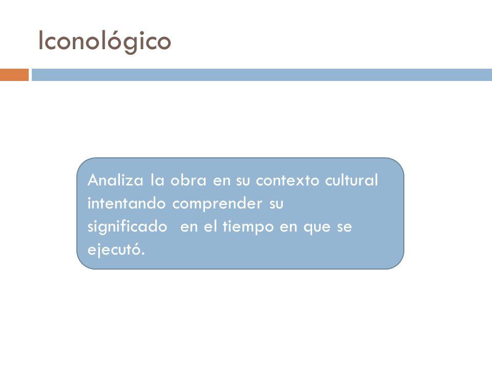 Iconológico Analiza la obra en su contexto cultural intentando comprender su significado en el tiempo en que se ejecutó.