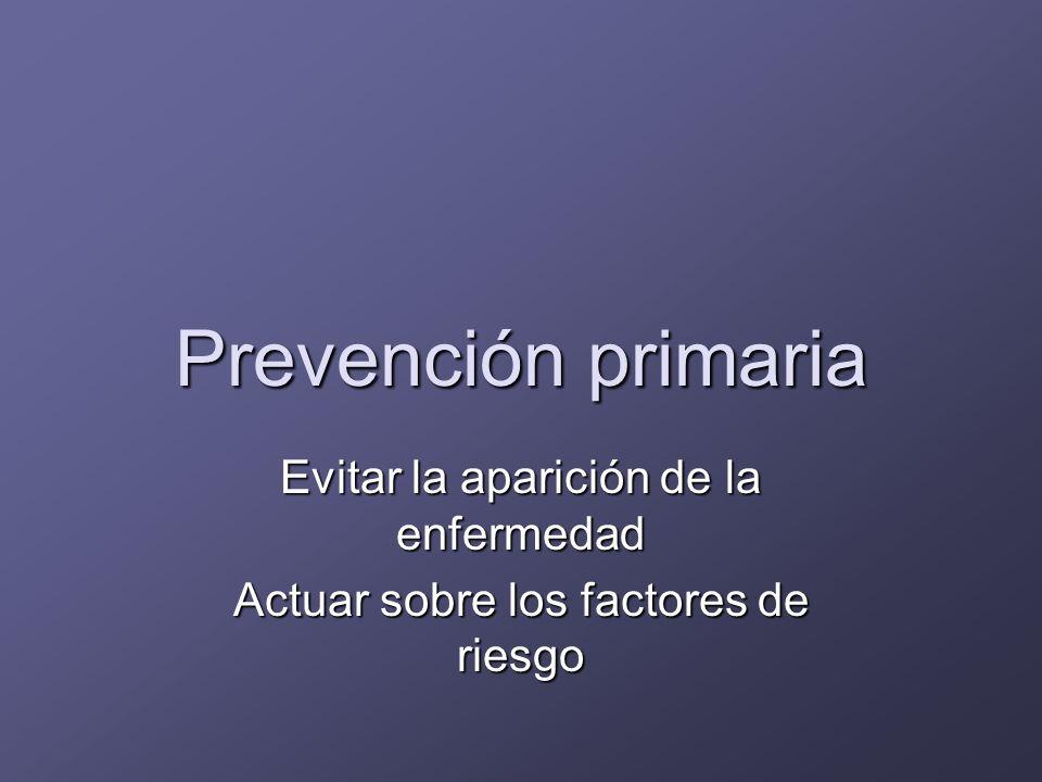Prevención primaria Evitar la aparición de la enfermedad