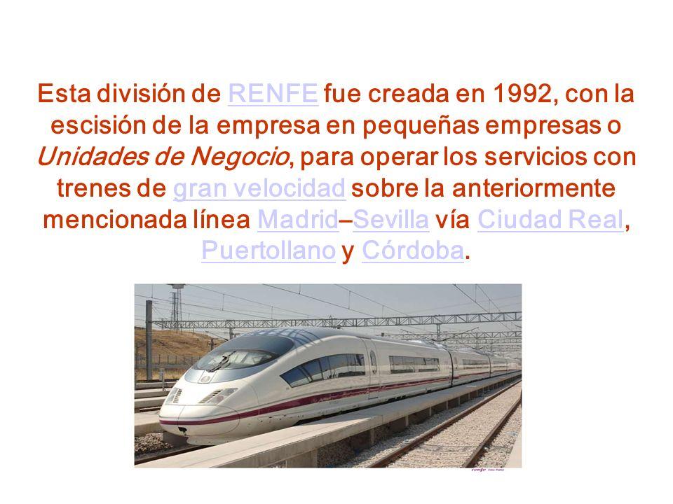 Esta división de RENFE fue creada en 1992, con la escisión de la empresa en pequeñas empresas o Unidades de Negocio, para operar los servicios con trenes de gran velocidad sobre la anteriormente mencionada línea Madrid–Sevilla vía Ciudad Real, Puertollano y Córdoba.