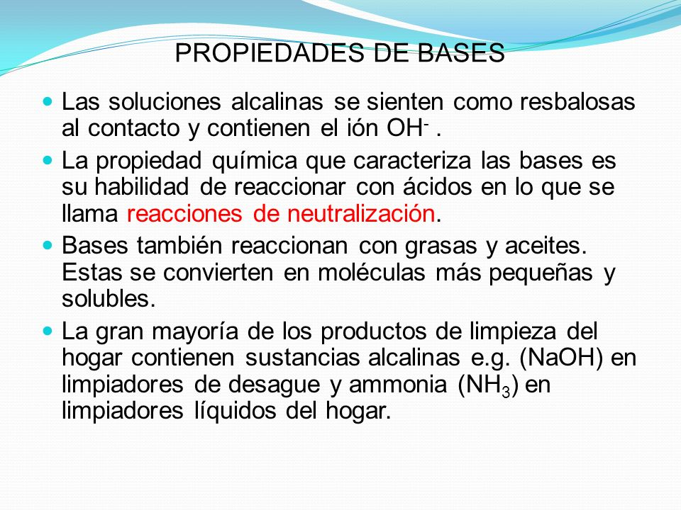 PROPIEDADES DE BASES Las soluciones alcalinas se sienten como resbalosas al contacto y contienen el ión OH- .
