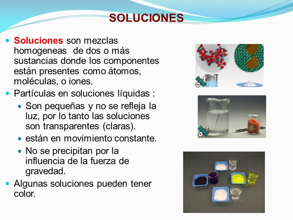 SOLUCIONES Soluciones son mezclas homogeneas de dos o más sustancias donde los componentes están presentes como átomos, moléculas, o iones.