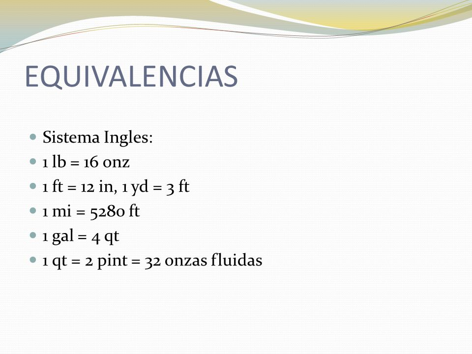EQUIVALENCIAS Sistema Ingles: 1 lb = 16 onz 1 ft = 12 in, 1 yd = 3 ft