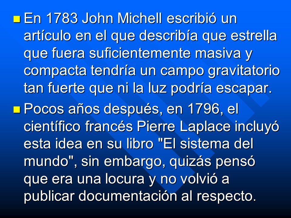 En 1783 John Michell escribió un artículo en el que describía que estrella que fuera suficientemente masiva y compacta tendría un campo gravitatorio tan fuerte que ni la luz podría escapar.