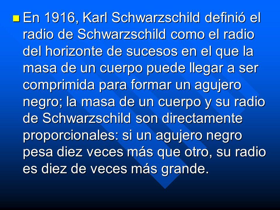 En 1916, Karl Schwarzschild definió el radio de Schwarzschild como el radio del horizonte de sucesos en el que la masa de un cuerpo puede llegar a ser comprimida para formar un agujero negro; la masa de un cuerpo y su radio de Schwarzschild son directamente proporcionales: si un agujero negro pesa diez veces más que otro, su radio es diez de veces más grande.