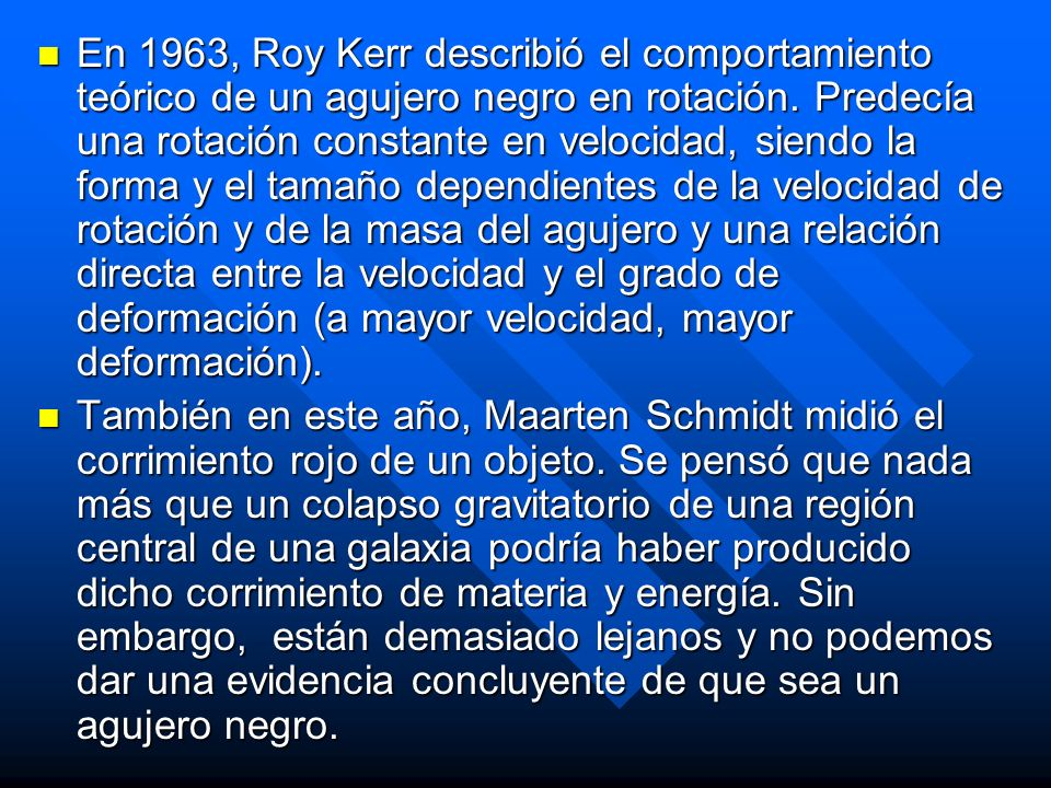 En 1963, Roy Kerr describió el comportamiento teórico de un agujero negro en rotación. Predecía una rotación constante en velocidad, siendo la forma y el tamaño dependientes de la velocidad de rotación y de la masa del agujero y una relación directa entre la velocidad y el grado de deformación (a mayor velocidad, mayor deformación).
