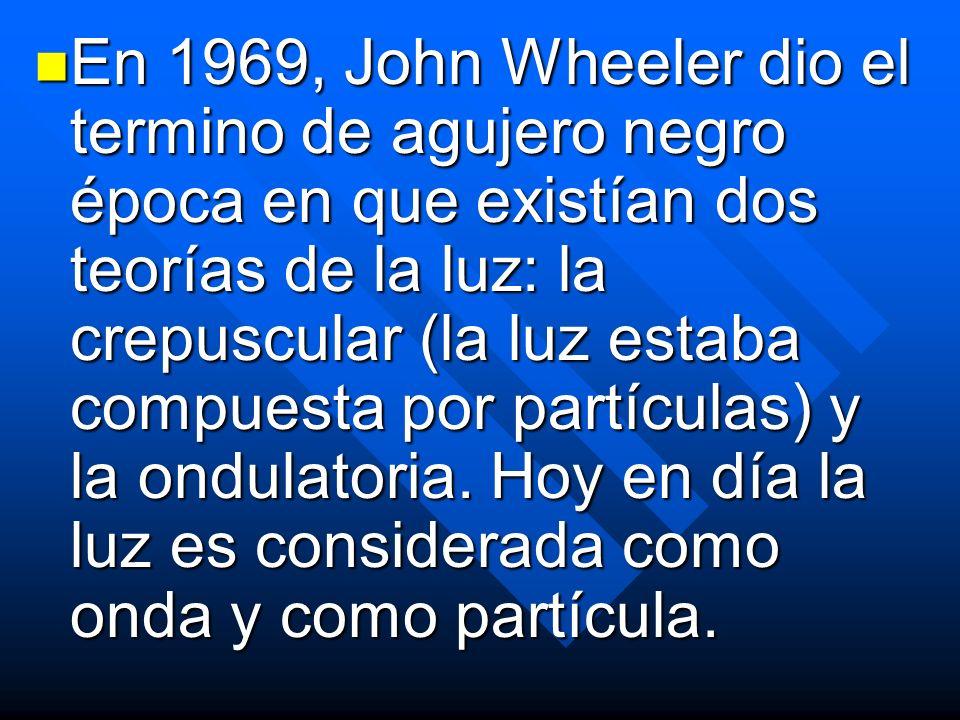 En 1969, John Wheeler dio el termino de agujero negro época en que existían dos teorías de la luz: la crepuscular (la luz estaba compuesta por partículas) y la ondulatoria.