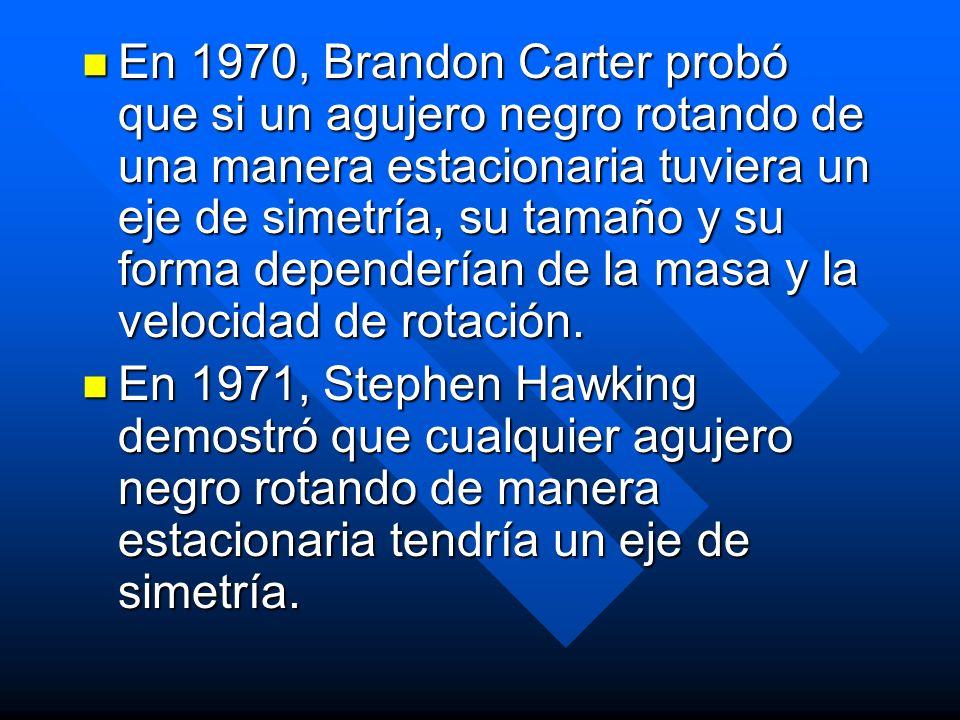 En 1970, Brandon Carter probó que si un agujero negro rotando de una manera estacionaria tuviera un eje de simetría, su tamaño y su forma dependerían de la masa y la velocidad de rotación.