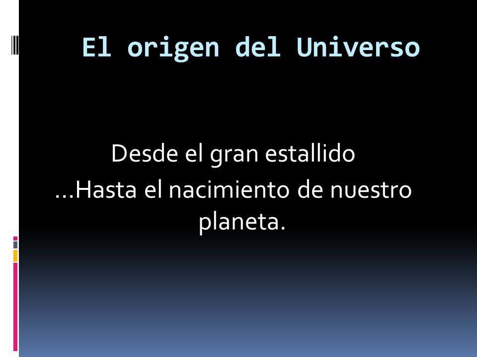 Desde el gran estallido …Hasta el nacimiento de nuestro planeta.