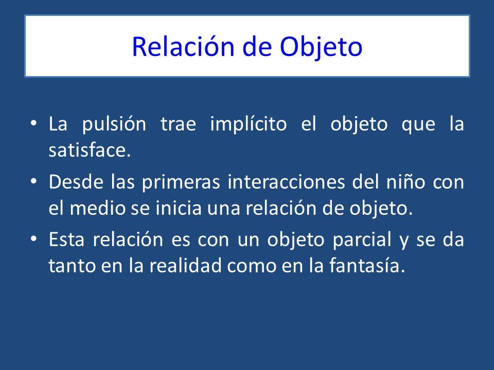 Relación de Objeto La pulsión trae implícito el objeto que la satisface.