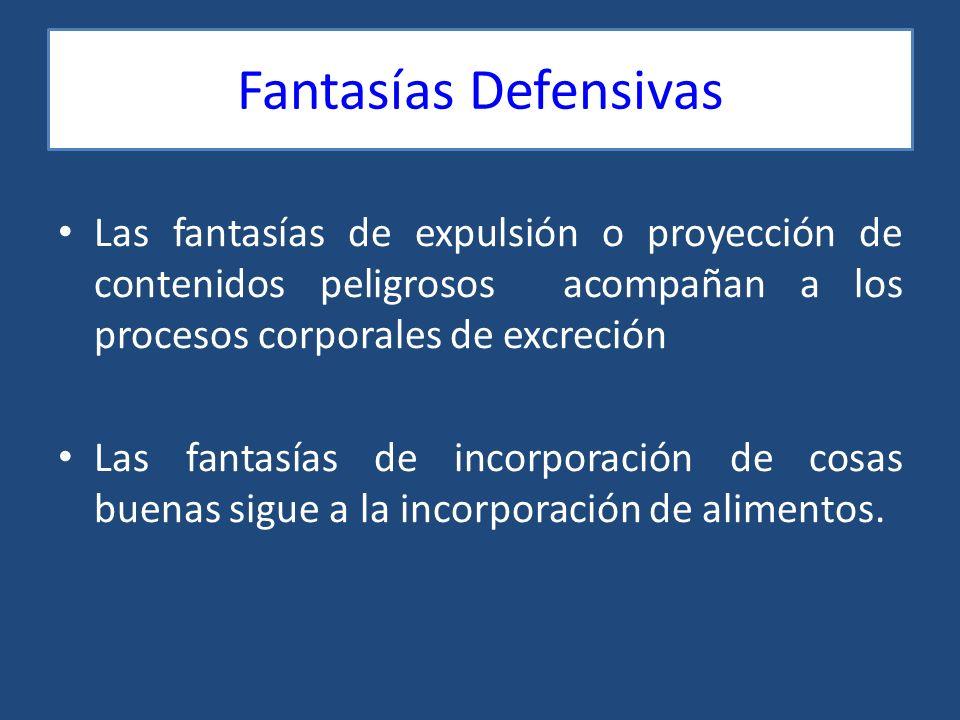 Fantasías Defensivas Las fantasías de expulsión o proyección de contenidos peligrosos acompañan a los procesos corporales de excreción.