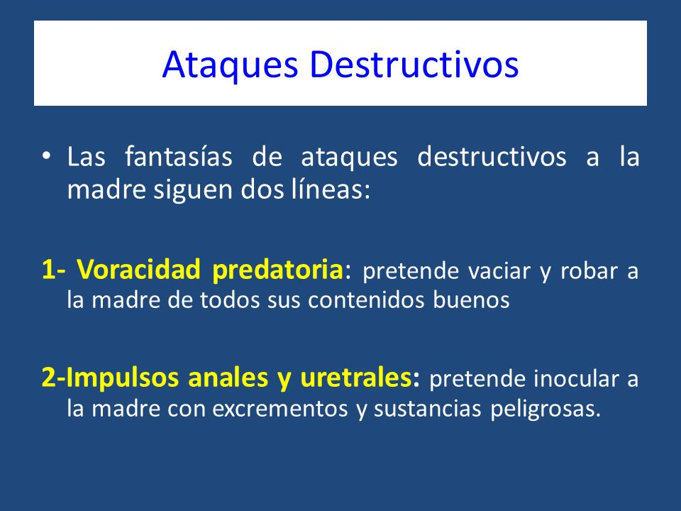 Ataques Destructivos Las fantasías de ataques destructivos a la madre siguen dos líneas: