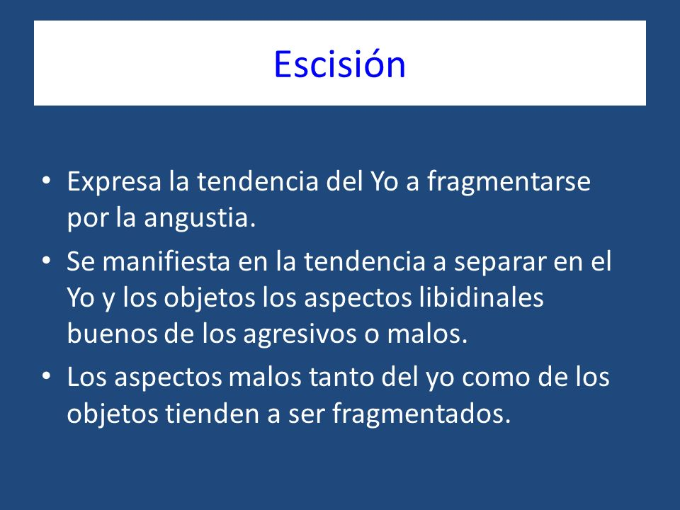 Escisión Expresa la tendencia del Yo a fragmentarse por la angustia.