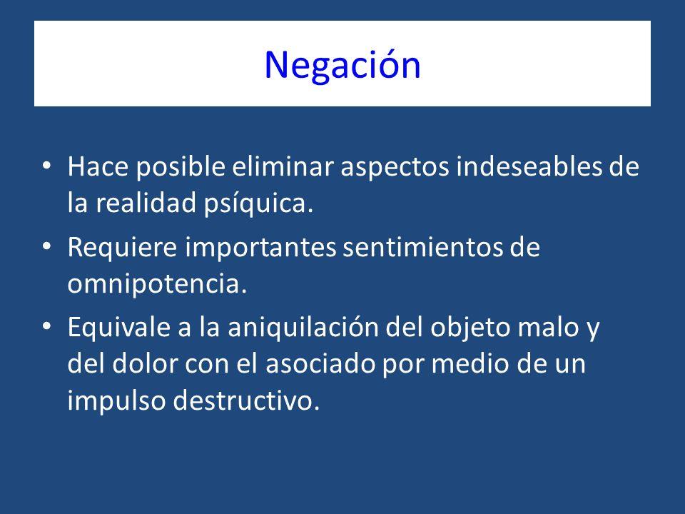 Negación Hace posible eliminar aspectos indeseables de la realidad psíquica. Requiere importantes sentimientos de omnipotencia.