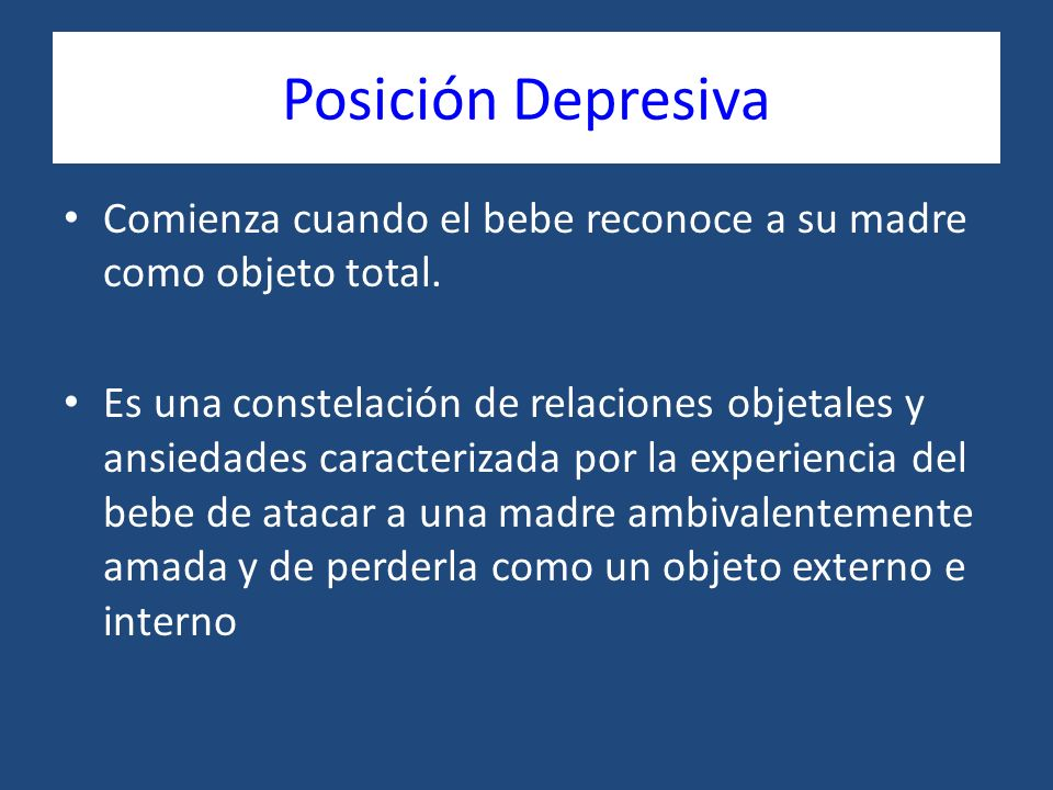 Posición Depresiva Comienza cuando el bebe reconoce a su madre como objeto total.