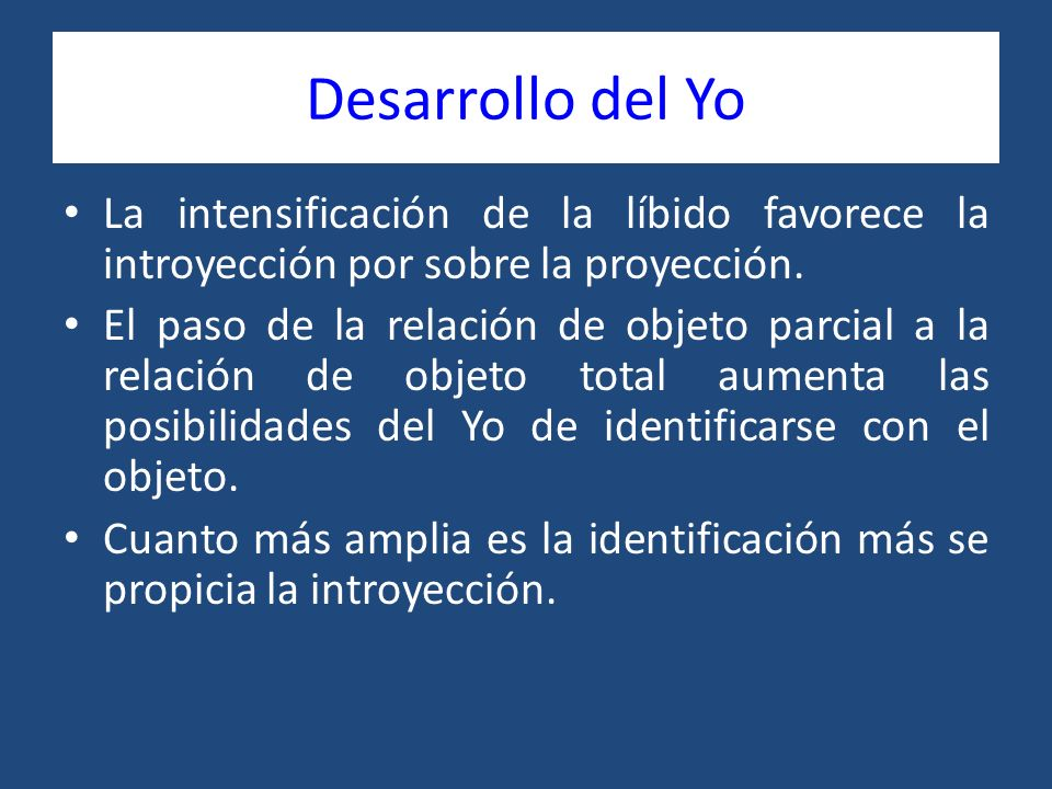 Desarrollo del Yo La intensificación de la líbido favorece la introyección por sobre la proyección.