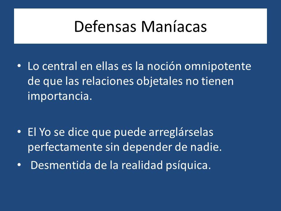 Defensas Maníacas Lo central en ellas es la noción omnipotente de que las relaciones objetales no tienen importancia.