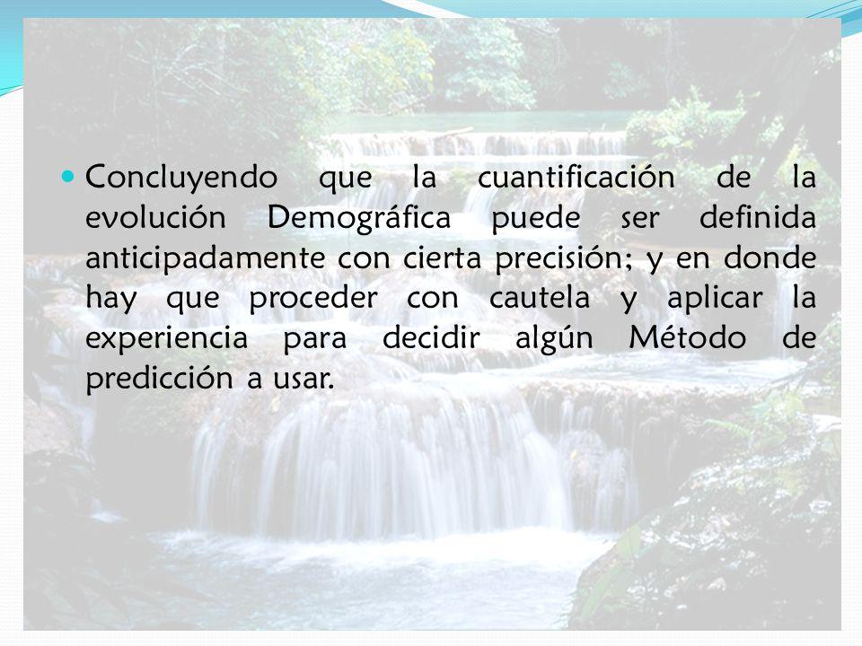 Concluyendo que la cuantificación de la evolución Demográfica puede ser definida anticipadamente con cierta precisión; y en donde hay que proceder con cautela y aplicar la experiencia para decidir algún Método de predicción a usar.