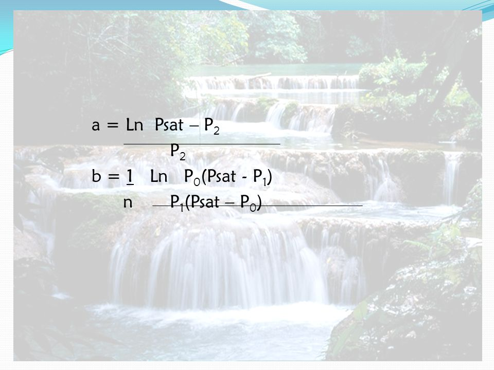a = Ln Psat – P2 P2 b = 1 Ln P0(Psat - P1) n P1(Psat – P0)