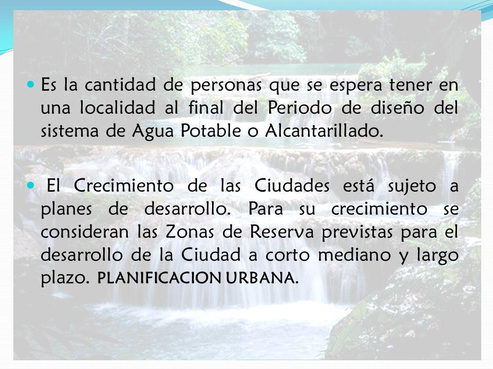 Es la cantidad de personas que se espera tener en una localidad al final del Periodo de diseño del sistema de Agua Potable o Alcantarillado.