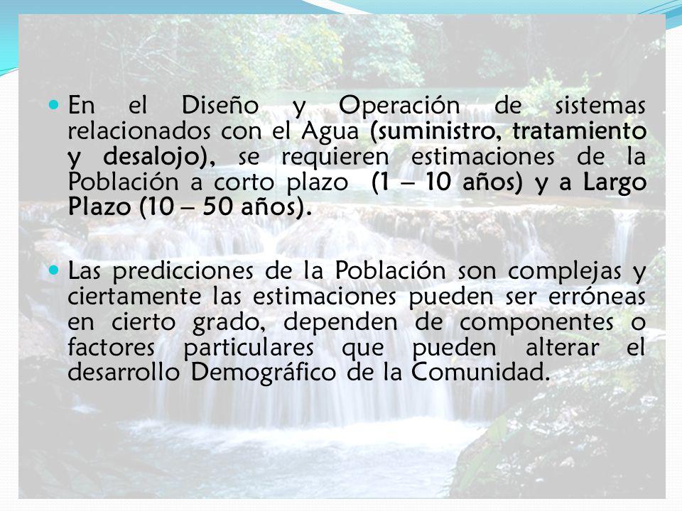 En el Diseño y Operación de sistemas relacionados con el Agua (suministro, tratamiento y desalojo), se requieren estimaciones de la Población a corto plazo (1 – 10 años) y a Largo Plazo (10 – 50 años).