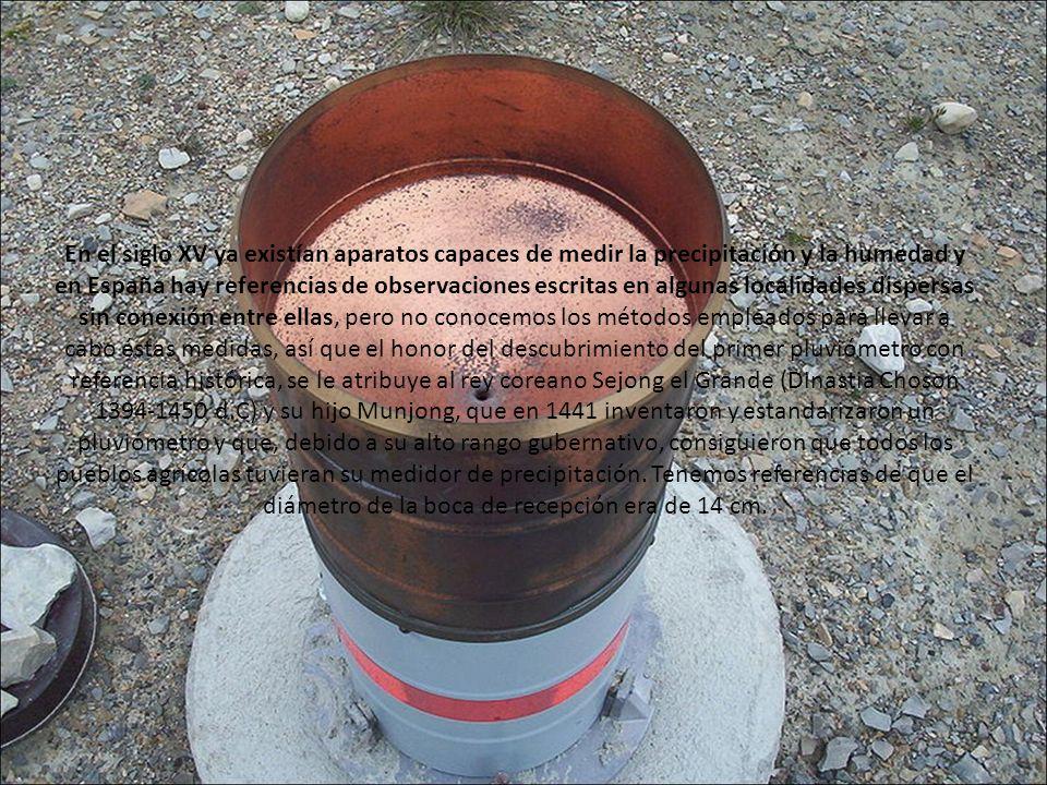 En el siglo XV ya existían aparatos capaces de medir la precipitación y la humedad y en España hay referencias de observaciones escritas en algunas localidades dispersas sin conexión entre ellas, pero no conocemos los métodos empleados para llevar a cabo éstas medidas, así que el honor del descubrimiento del primer pluviómetro con referencia histórica, se le atribuye al rey coreano Sejong el Grande (Dinastia Choson 1394-1450 d.C) y su hijo Munjong, que en 1441 inventaron y estandarizaron un pluviómetro y que, debido a su alto rango gubernativo, consiguieron que todos los pueblos agrícolas tuvieran su medidor de precipitación.