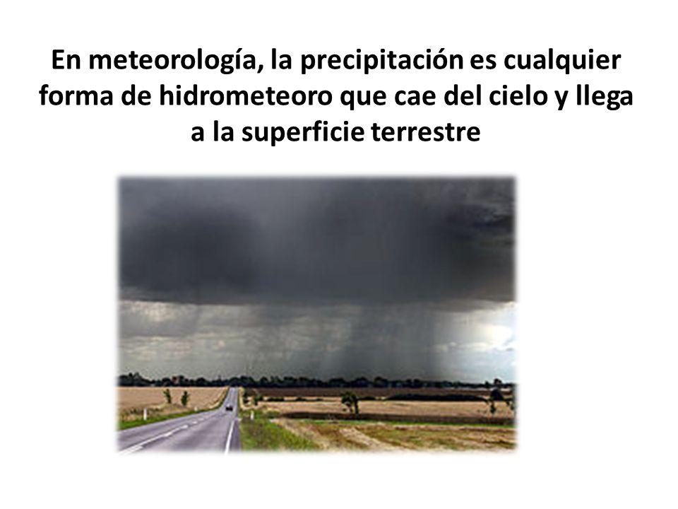 En meteorología, la precipitación es cualquier forma de hidrometeoro que cae del cielo y llega a la superficie terrestre