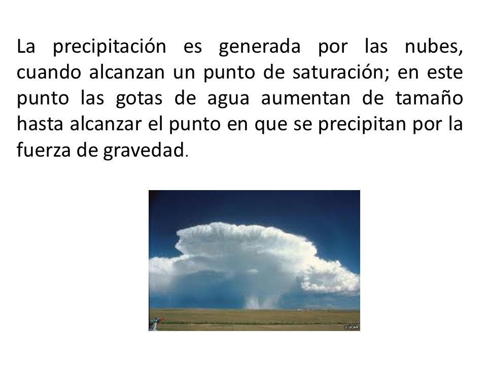 La precipitación es generada por las nubes, cuando alcanzan un punto de saturación; en este punto las gotas de agua aumentan de tamaño hasta alcanzar el punto en que se precipitan por la fuerza de gravedad.
