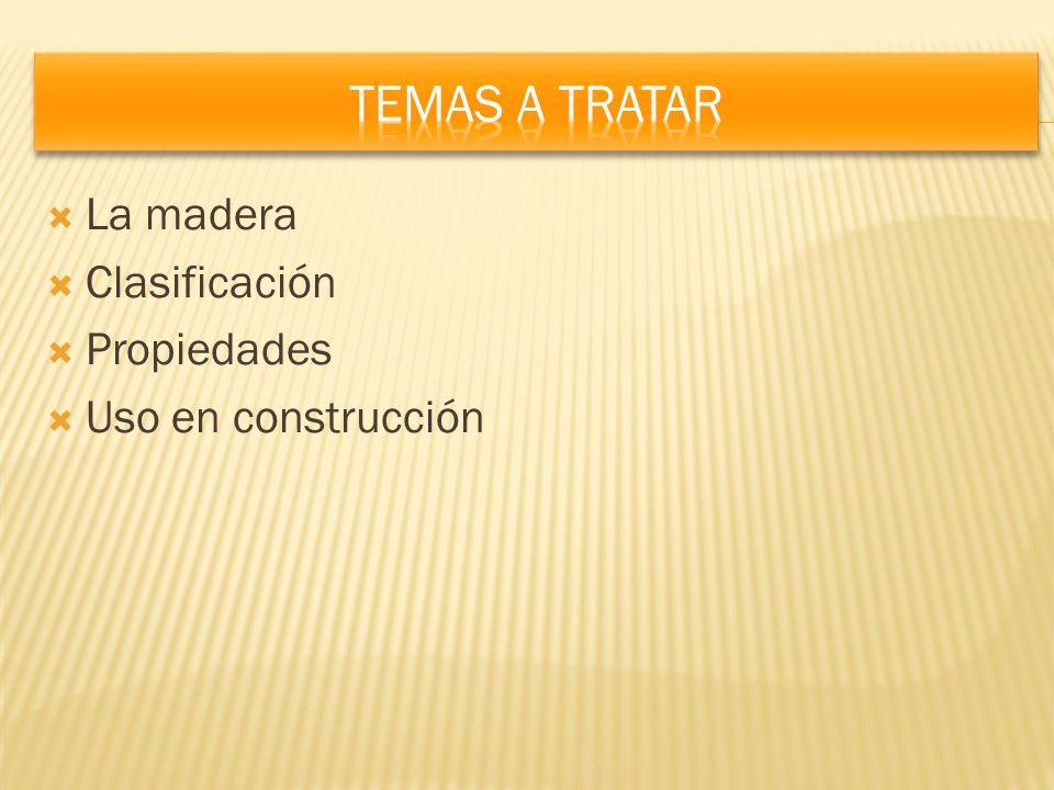 Temas a tratar La madera Clasificación Propiedades Uso en construcción