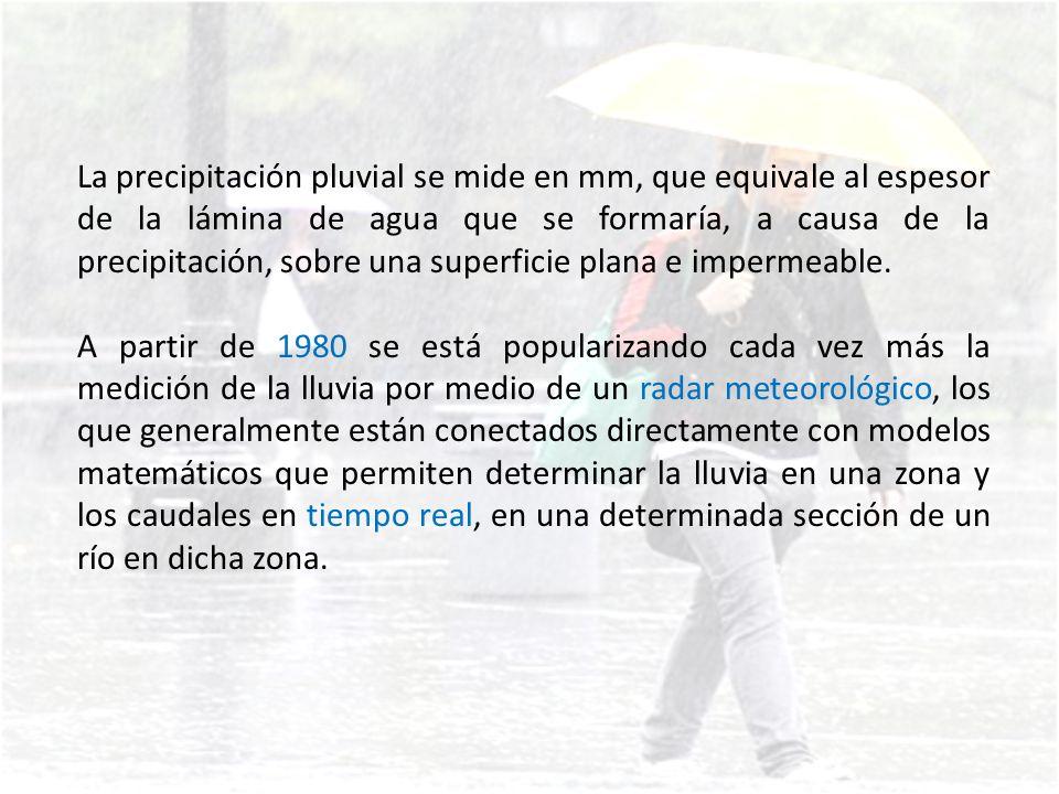 La precipitación pluvial se mide en mm, que equivale al espesor de la lámina de agua que se formaría, a causa de la precipitación, sobre una superficie plana e impermeable.