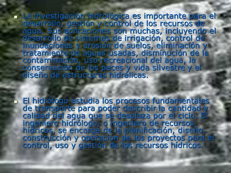 La investigación hidrológica es importante para el desarrollo, gestión y control de los recursos de agua. Sus aplicaciones son muchas, incluyendo el desarrollo de sistemas de irrigación, control de inundaciones y erosión de suelos, eliminación y tratamiento de aguas usadas, disminución de la contaminación, uso recreacional del agua, la conservación de los peces y vida silvestre y el diseño de estructuras hidrálicas.