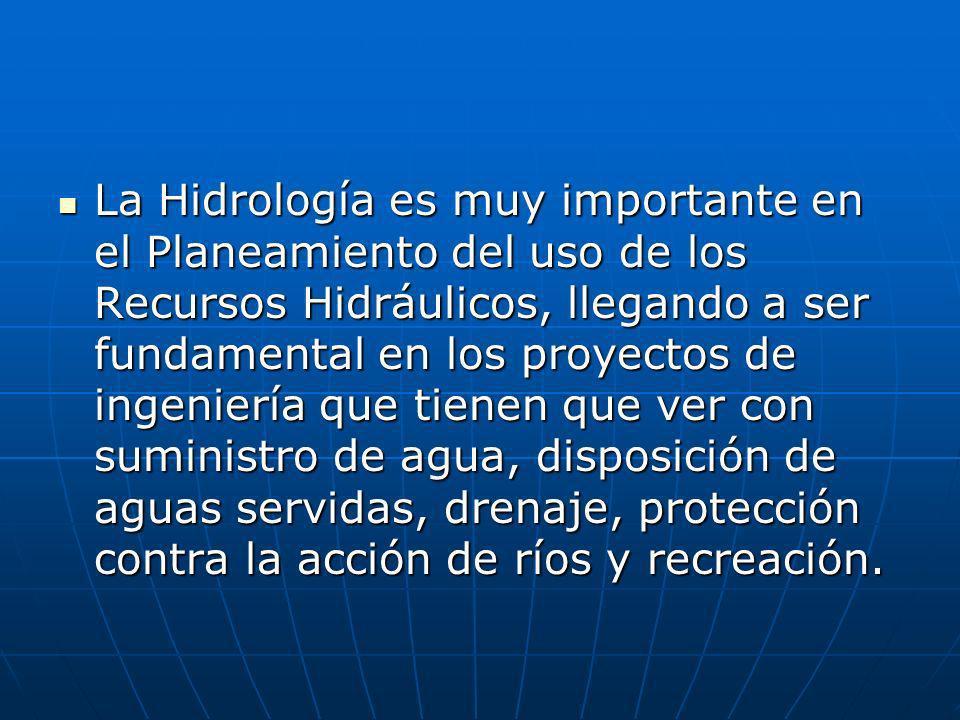 La Hidrología es muy importante en el Planeamiento del uso de los Recursos Hidráulicos, llegando a ser fundamental en los proyectos de ingeniería que tienen que ver con suministro de agua, disposición de aguas servidas, drenaje, protección contra la acción de ríos y recreación.