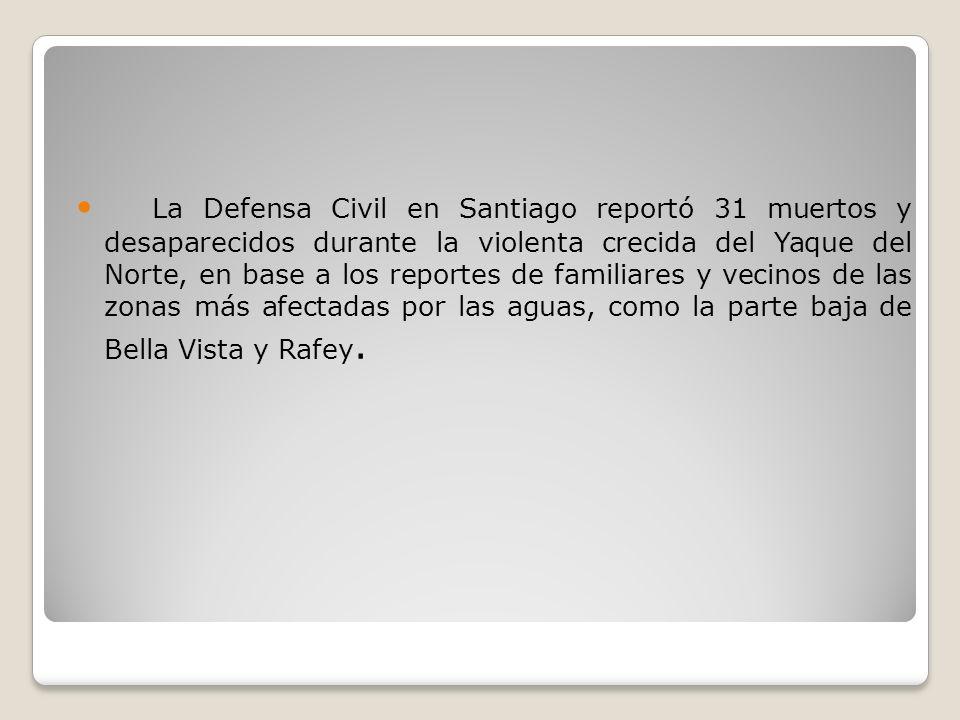 La Defensa Civil en Santiago reportó 31 muertos y desaparecidos durante la violenta crecida del Yaque del Norte, en base a los reportes de familiares y vecinos de las zonas más afectadas por las aguas, como la parte baja de Bella Vista y Rafey.