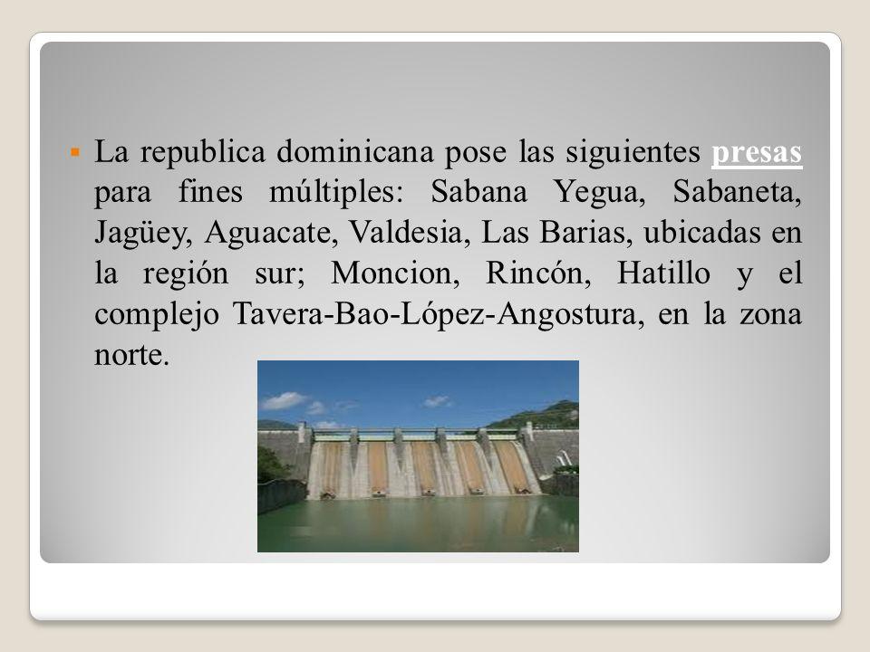 La republica dominicana pose las siguientes presas para fines múltiples: Sabana Yegua, Sabaneta, Jagüey, Aguacate, Valdesia, Las Barias, ubicadas en la región sur; Moncion, Rincón, Hatillo y el complejo Tavera-Bao-López-Angostura, en la zona norte.