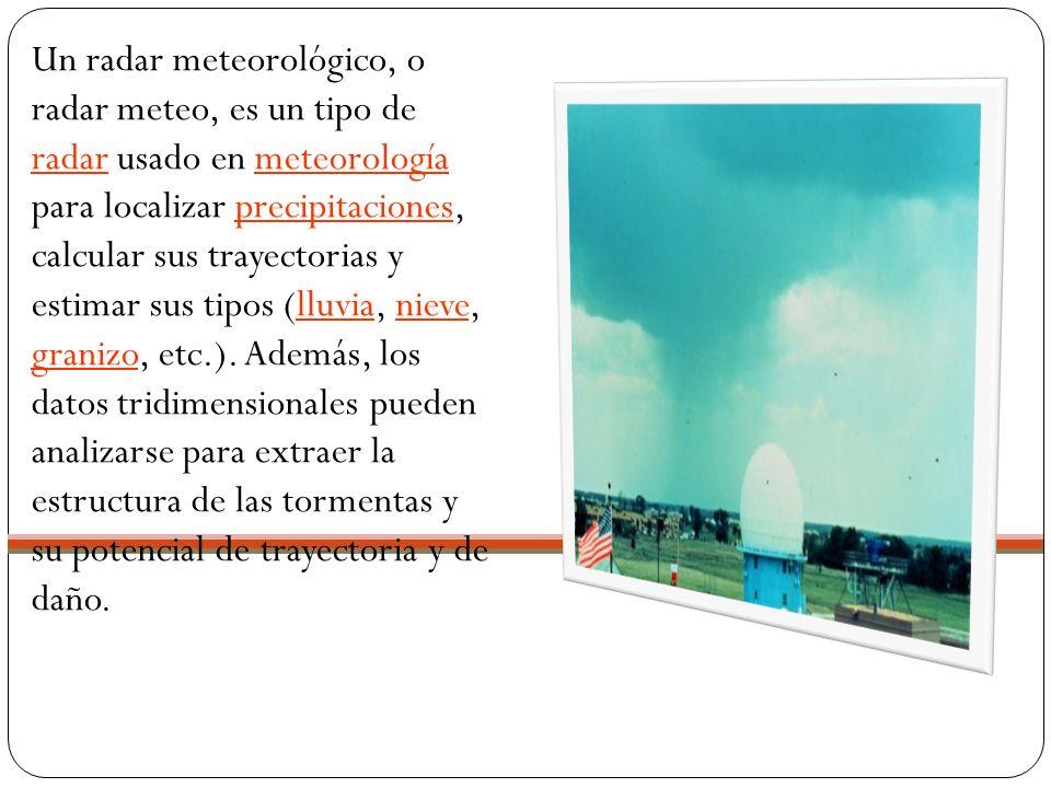 Un radar meteorológico, o radar meteo, es un tipo de radar usado en meteorología para localizar precipitaciones, calcular sus trayectorias y estimar sus tipos (lluvia, nieve, granizo, etc.).