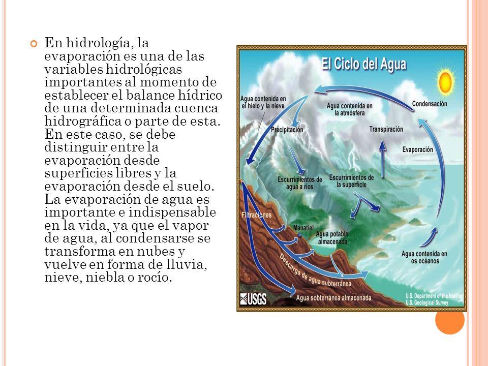 En hidrología, la evaporación es una de las variables hidrológicas importantes al momento de establecer el balance hídrico de una determinada cuenca hidrográfica o parte de esta.