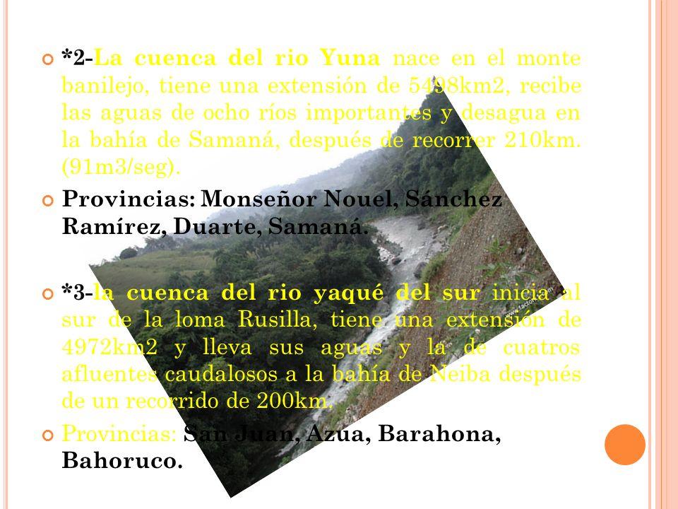 *2-La cuenca del rio Yuna nace en el monte banilejo, tiene una extensión de 5498km2, recibe las aguas de ocho ríos importantes y desagua en la bahía de Samaná, después de recorrer 210km. (91m3/seg).