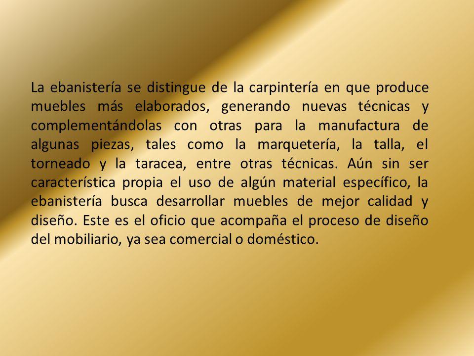 La ebanistería se distingue de la carpintería en que produce muebles más elaborados, generando nuevas técnicas y complementándolas con otras para la manufactura de algunas piezas, tales como la marquetería, la talla, el torneado y la taracea, entre otras técnicas.