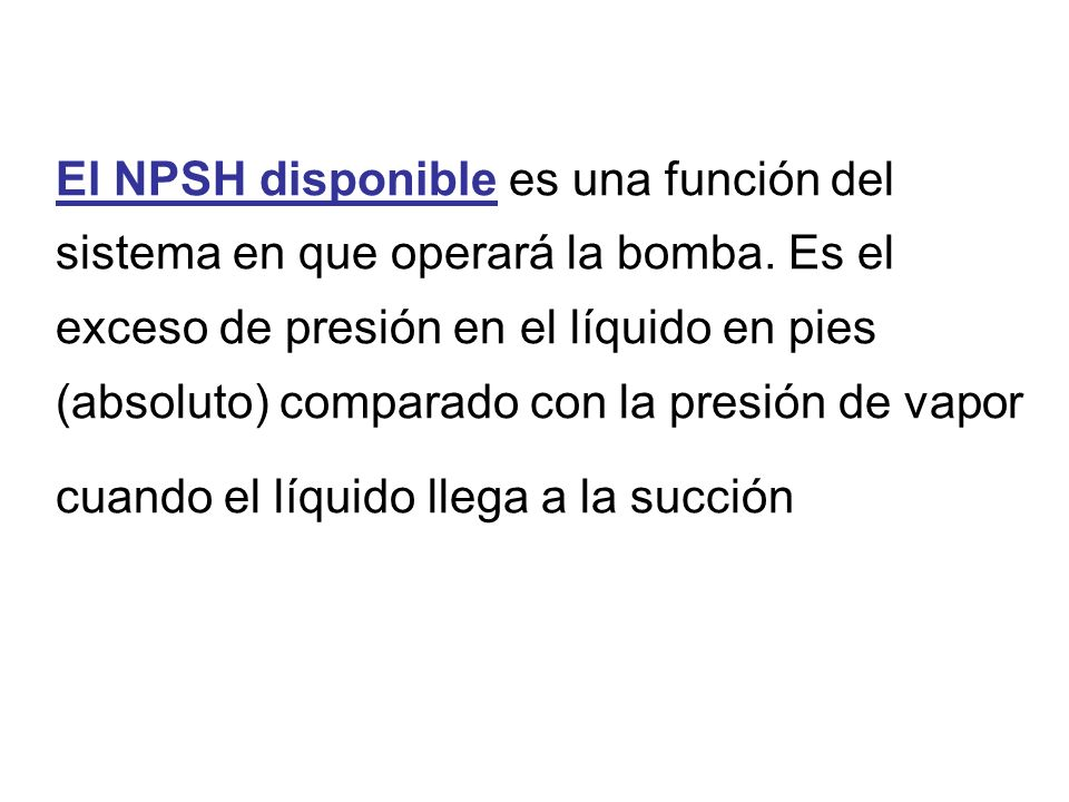 El NPSH disponible es una función del sistema en que operará la bomba