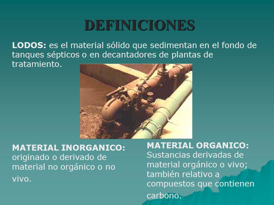 DEFINICIONES LODOS: es el material sólido que sedimentan en el fondo de tanques sépticos o en decantadores de plantas de tratamiento.