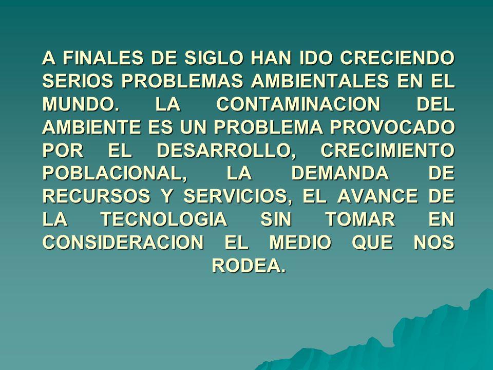 A FINALES DE SIGLO HAN IDO CRECIENDO SERIOS PROBLEMAS AMBIENTALES EN EL MUNDO.