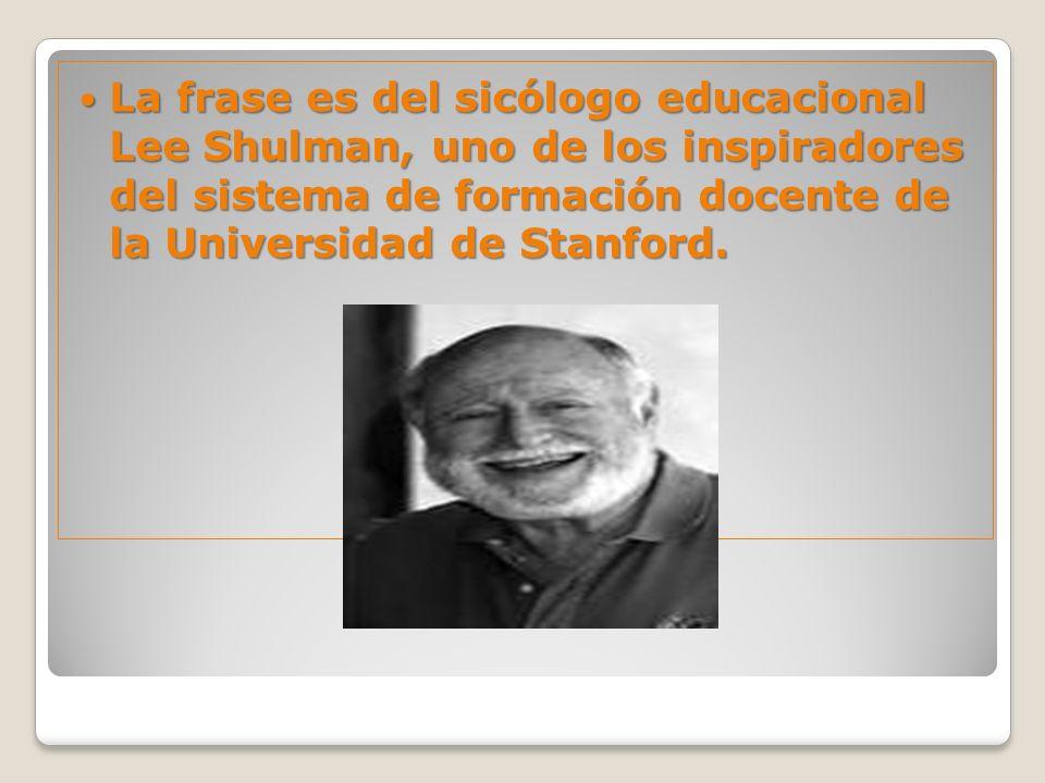La frase es del sicólogo educacional Lee Shulman, uno de los inspiradores del sistema de formación docente de la Universidad de Stanford.