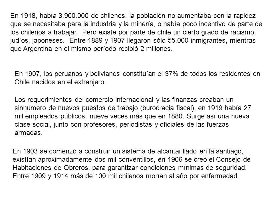 En 1918, había 3.900.000 de chilenos, la población no aumentaba con la rapidez que se necesitaba para la industria y la minería, o había poco incentivo de parte de los chilenos a trabajar. Pero existe por parte de chile un cierto grado de racismo, judíos, japoneses. Entre 1889 y 1907 llegaron sólo 55.000 inmigrantes, mientras que Argentina en el mismo período recibió 2 millones.