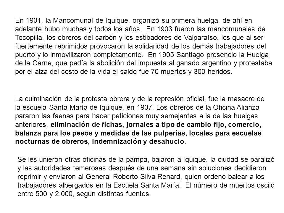 En 1901, la Mancomunal de Iquique, organizó su primera huelga, de ahí en adelante hubo muchas y todos los años. En 1903 fueron las mancomunales de Tocopilla, los obreros del carbón y los estibadores de Valparaíso, los que al ser fuertemente reprimidos provocaron la solidaridad de los demás trabajadores del puerto y lo inmovilizaron completamente. En 1905 Santiago presencio la Huelga de la Carne, que pedía la abolición del impuesta al ganado argentino y protestaba por el alza del costo de la vida el saldo fue 70 muertos y 300 heridos.