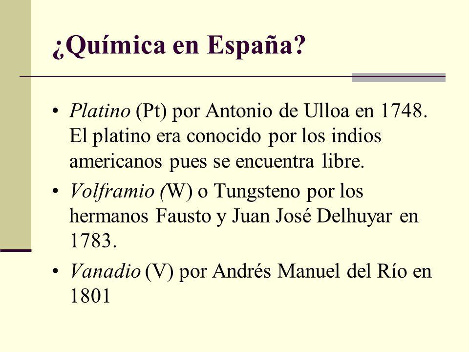¿Química en España Platino (Pt) por Antonio de Ulloa en 1748. El platino era conocido por los indios americanos pues se encuentra libre.