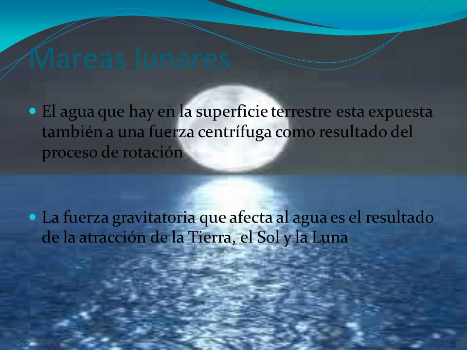 Mareas lunares El agua que hay en la superficie terrestre esta expuesta también a una fuerza centrífuga como resultado del proceso de rotación.