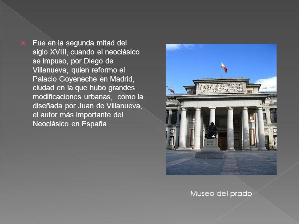 Fue en la segunda mitad del siglo XVIII, cuando el neoclásico se impuso, por Diego de Villanueva, quien reformo el Palacio Goyeneche en Madrid, ciudad en la que hubo grandes modificaciones urbanas, como la diseñada por Juan de Villanueva, el autor más importante del Neoclásico en España.