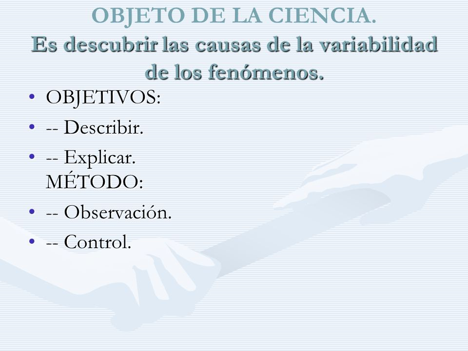 OBJETO DE LA CIENCIA. Es descubrir las causas de la variabilidad de los fenómenos.
