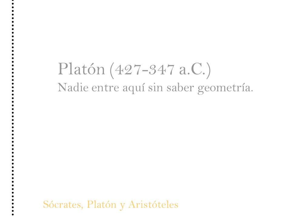 Platón (427-347 a.C.) Nadie entre aquí sin saber geometría.